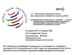 Всеми́рная торго́вая организа́ция (ВТО) англ. World Trade Organization (WTO),