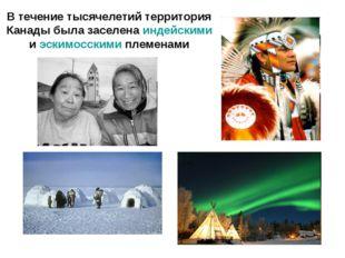 В течение тысячелетий территория Канады была заселена индейскими и эскимосски