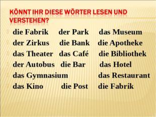 die Fabrik der Park das Museum der Zirkus die Bank die Apotheke das Theater d