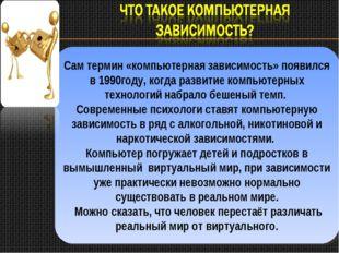 Сам термин «компьютерная зависимость» появился в 1990году, когда развитие ком