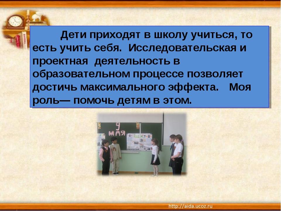 Дети приходят в школу учиться, то есть учить себя. Исследовательская и проек...