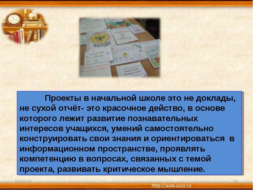 * * Проекты в начальной школе это не доклады, не сухой отчёт- это красочное...
