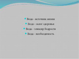 Вода - источник жизни Вода - залог здоровья Вода - эликсир бодрости Вода - н