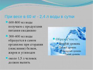 При весе в 60 кг - 2,4 л воды в сутки 600-800 мл воды получаем с продуктами п