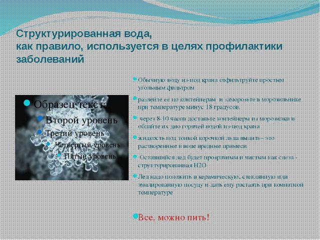 Структурированная вода, как правило, используется в целях профилактики заболе...