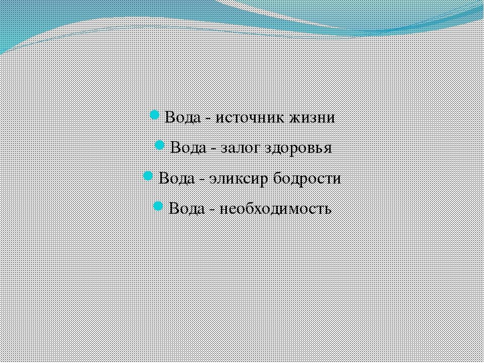 Вода - источник жизни Вода - залог здоровья Вода - эликсир бодрости Вода - н...
