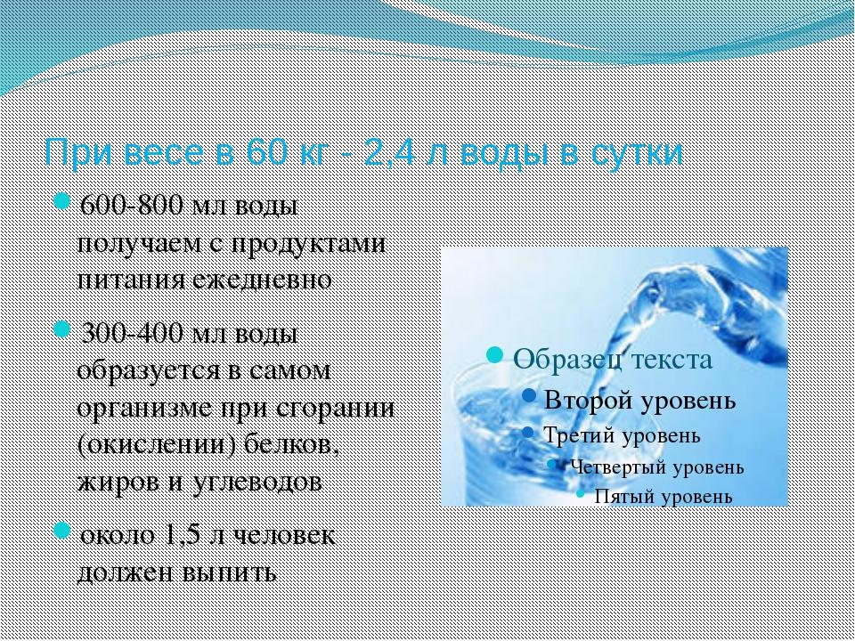 При весе в 60 кг - 2,4 л воды в сутки 600-800 мл воды получаем с продуктами п...