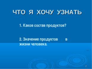 * ЧТО Я ХОЧУ УЗНАТЬ 1. Каков состав продуктов? 2. Значение продуктов в жизни