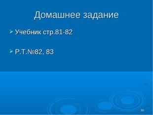 * Домашнее задание Учебник стр.81-82 Р.Т.№82, 83
