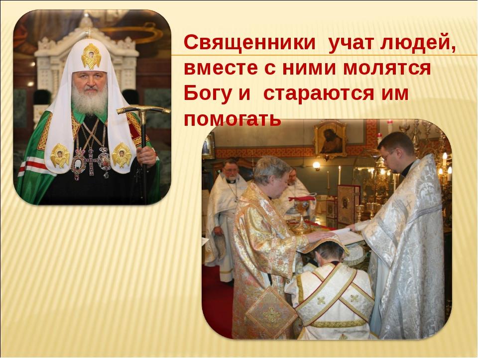 Священники учат людей, вместе с ними молятся Богу и стараются им помогать