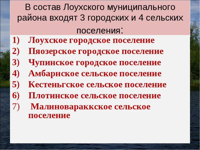В состав Лоухского муниципального района входят 3 городских и 4 сельских посе...