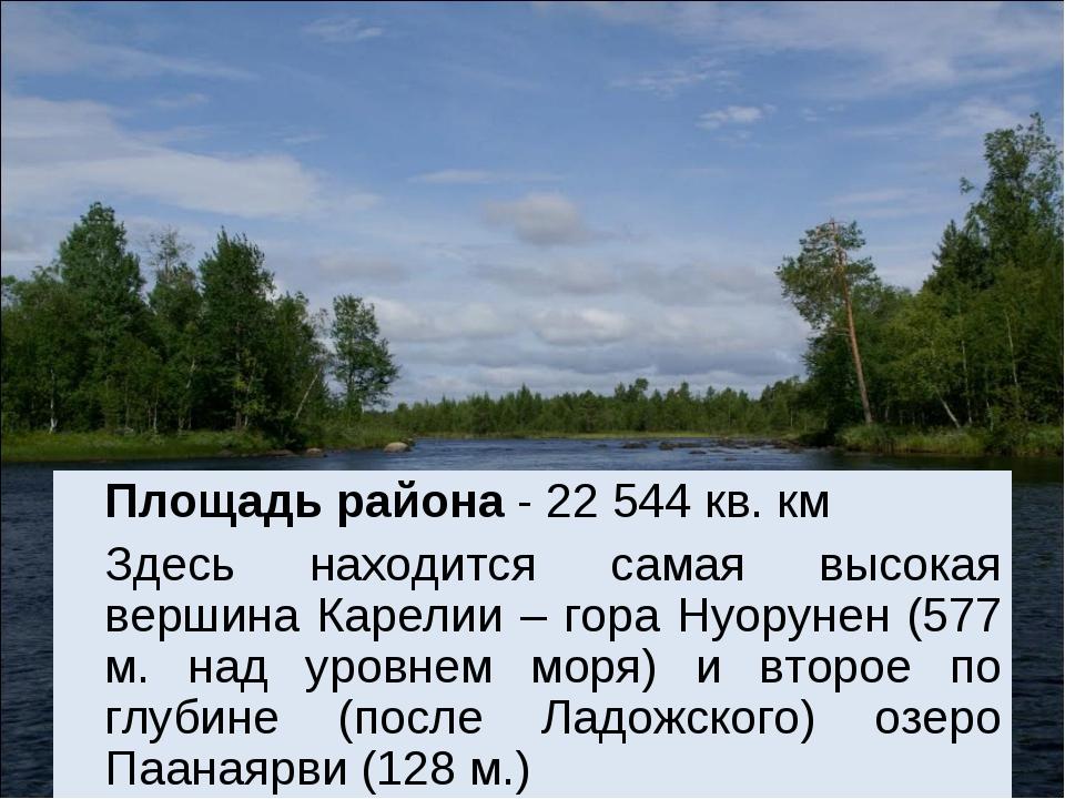 Площадь района- 22 544 кв. км Здесь находится самая высокая вершина Карел...