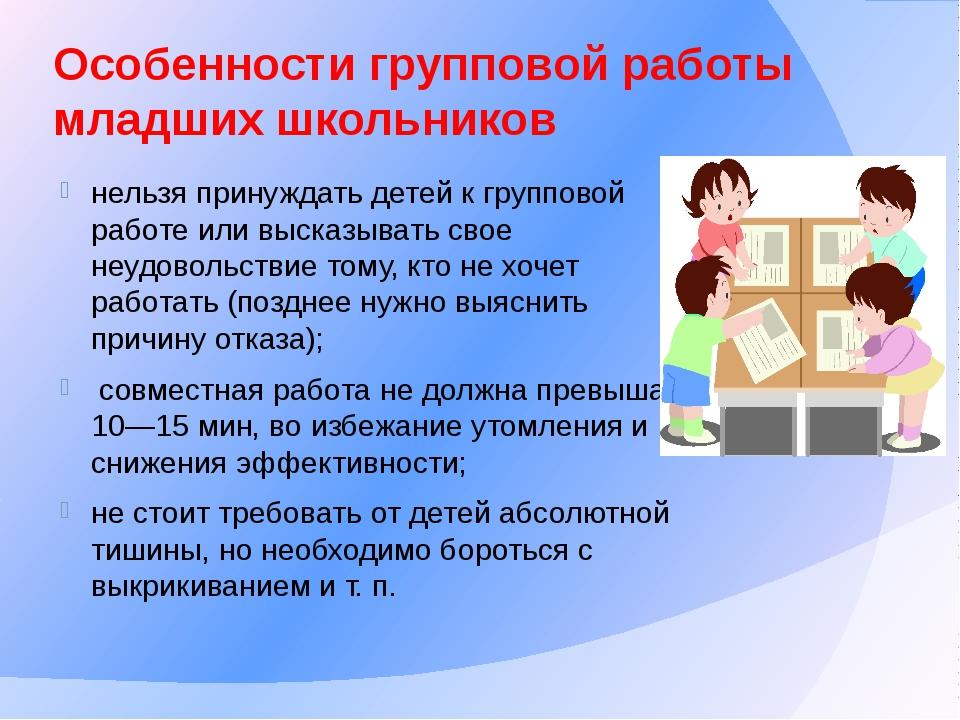 Особенности групповой работы младших школьников нельзя принуждать детей к гру...
