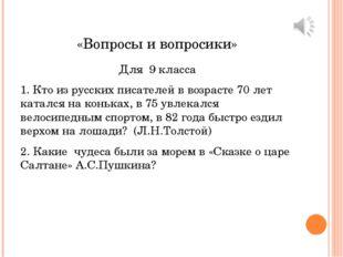 «Вопросы и вопросики» Для 9 класса 1. Кто из русских писателей в возрасте 70