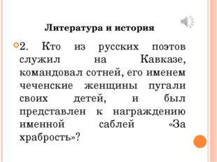 Литература и история 2. Кто из русских поэтов служил на Кавказе, командовал с