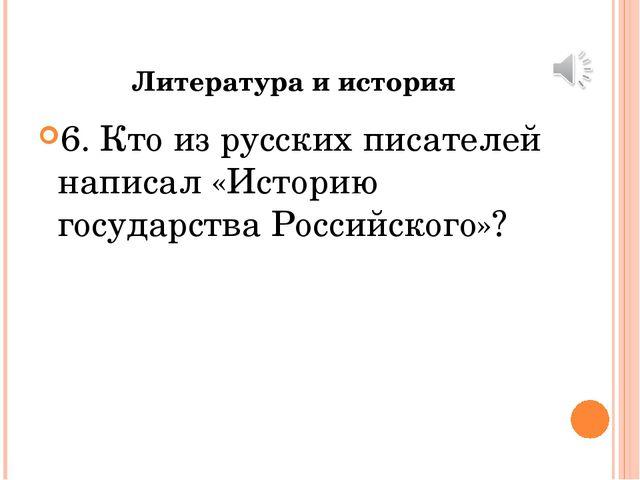 Литература и история 6. Кто из русских писателей написал «Историю государства...