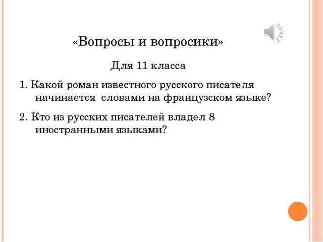 «Вопросы и вопросики» Для 11 класса 1. Какой роман известного русского писате...