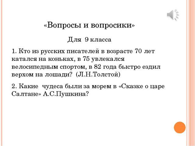 «Вопросы и вопросики» Для 9 класса 1. Кто из русских писателей в возрасте 70...