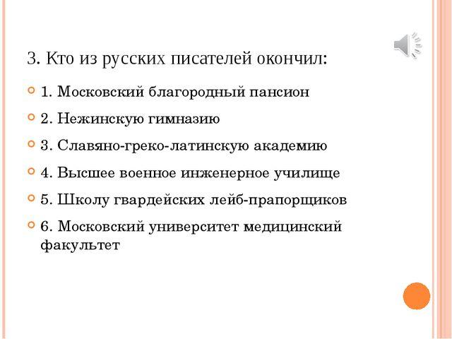 3. Кто из русских писателей окончил: 1. Московский благородный пансион 2. Неж...