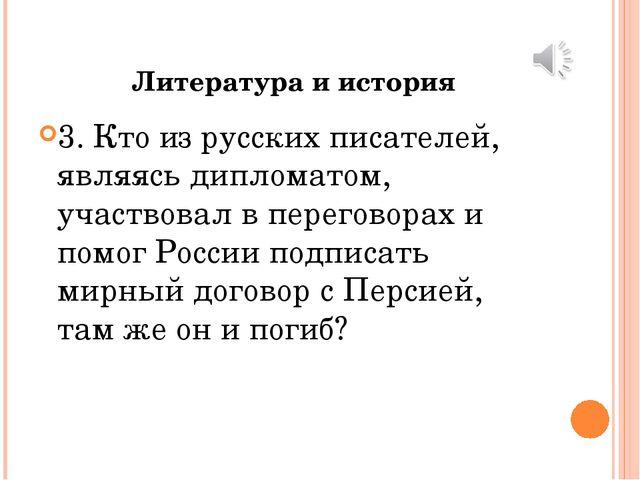 Литература и история 3. Кто из русских писателей, являясь дипломатом, участво...