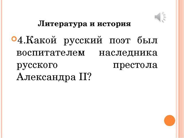 Литература и история 4.Какой русский поэт был воспитателем наследника русског...