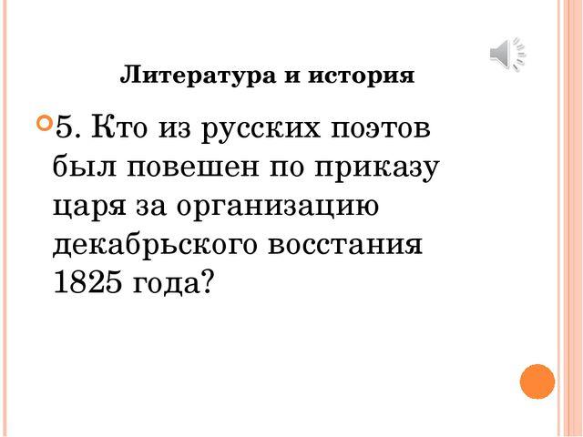 Литература и история 5. Кто из русских поэтов был повешен по приказу царя за...