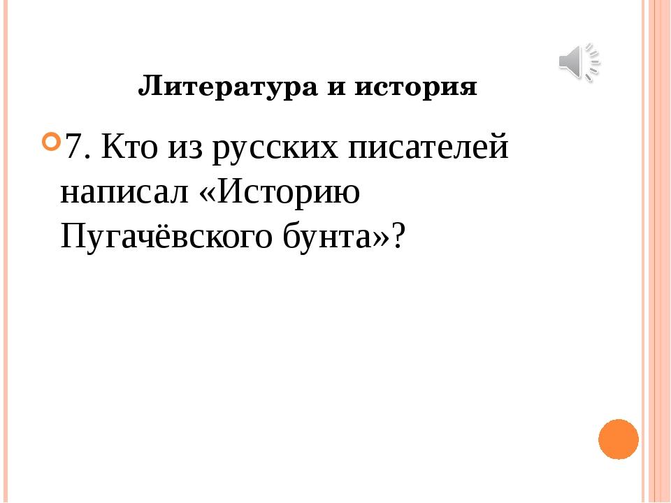 Литература и история 7. Кто из русских писателей написал «Историю Пугачёвског...
