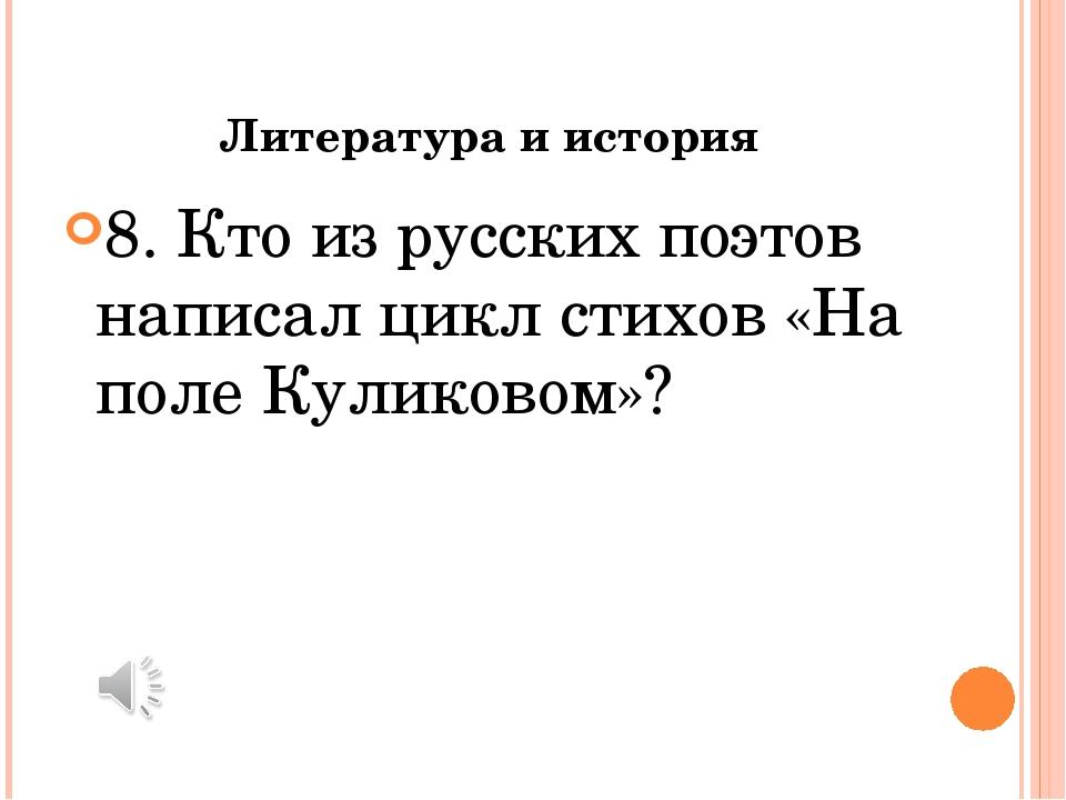 Литература и история 8. Кто из русских поэтов написал цикл стихов «На поле Ку...