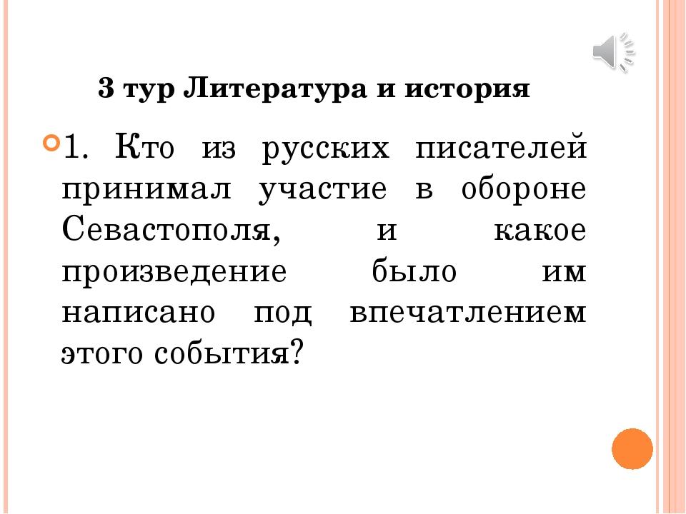 3 тур Литература и история 1. Кто из русских писателей принимал участие в обо...