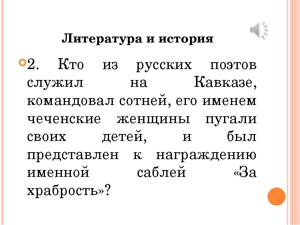 Литература и история 2. Кто из русских поэтов служил на Кавказе, командовал с...