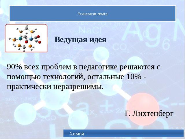 Технология опыта Химия Ведущая идея 90% всех проблем в педагогике решаются с...