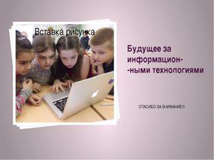 Будущее за информацион- -ными технологиями СПАСИБО ЗА ВНИМАНИЕ!!!