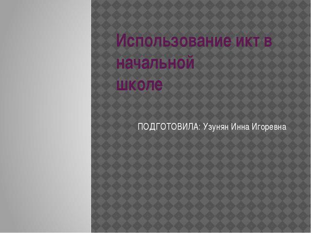 Использование икт в начальной школе ПОДГОТОВИЛА: Узунян Инна Игоревна