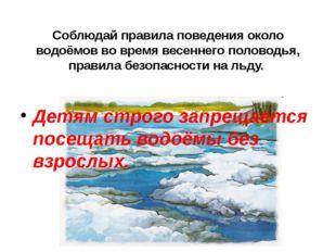 Соблюдай правила поведения около водоёмов во время весеннего половодья, прави