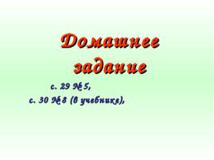 Домашнее задание с. 29 № 5, с. 30 № 8 (в учебнике),