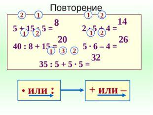 5 + 15 : 5 = 2 ∙ 5 + 4 = 40 : 8 + 15 = 5 ∙ 6 – 4 = 35 : 5 + 5 ∙ 5 = Повт