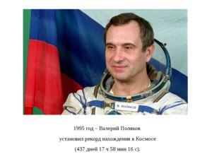 1995 год – Валерий Поляков установил рекорд нахождения в Космосе (437 дней 17