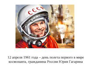 12 апреля 1961 года – день полета первого в мире космонавта, гражданина Росси