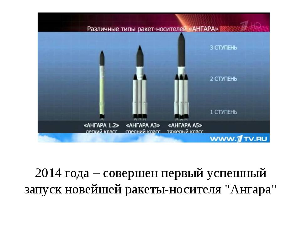 """2014 года– совершен первый успешный запуск новейшей ракеты-носителя """"Ангара"""""""