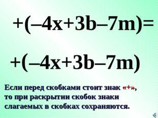 + ( +(–4x+3b–7m)= –4x+3b–7m) Если перед скобками стоит знак «+», то при раскр