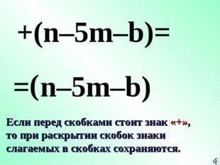 = ( +(n–5m–b)= n–5m–b) Если перед скобками стоит знак «+», то при раскрытии с