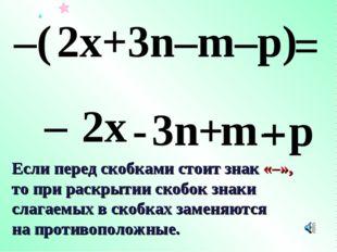 Если перед скобками стоит знак «–», то при раскрытии скобок знаки слагаемых в