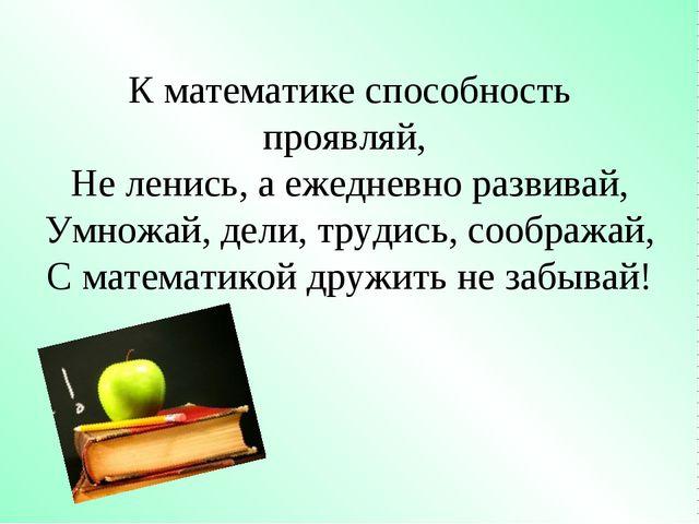 К математике способность проявляй, Не ленись, а ежедневно развивай, Умножай,...