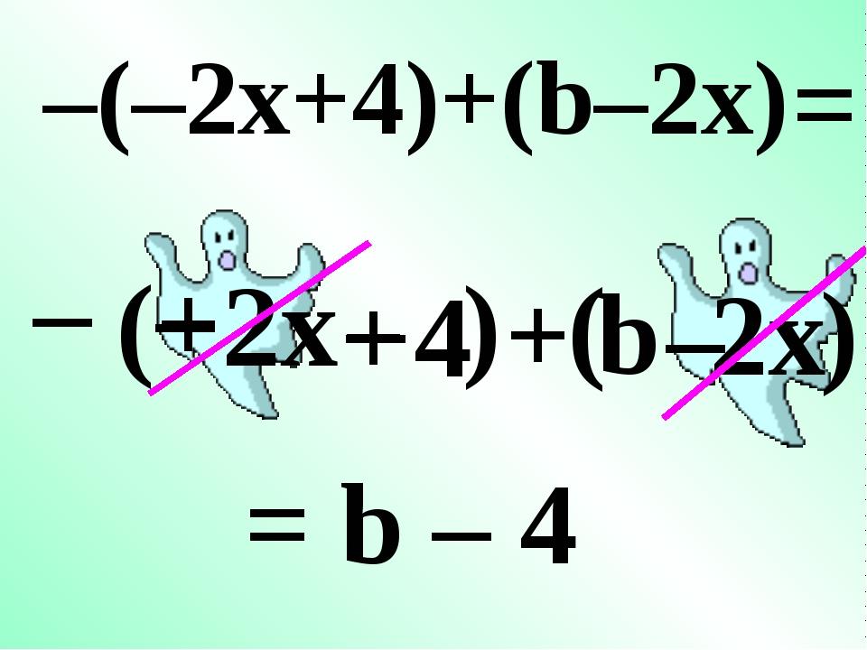– ( – 2x + 4 + b 2x ) –(–2x+4)+(b–2x) + – – = ( ) = b – 4