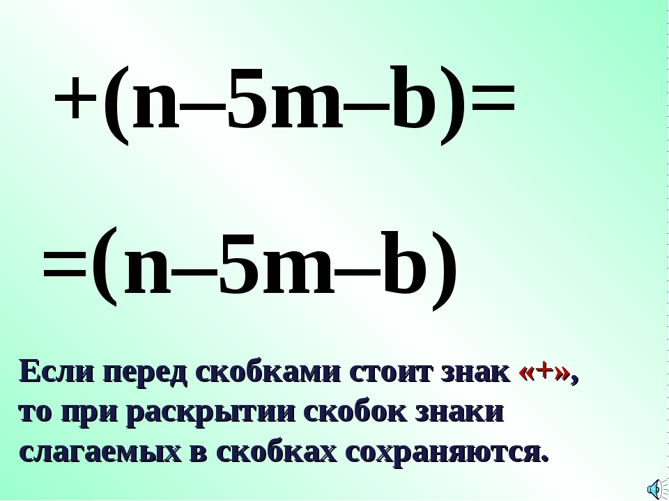 = ( +(n–5m–b)= n–5m–b) Если перед скобками стоит знак «+», то при раскрытии с...