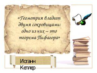Иоганн Кеплер «Геометрия владеет двумя сокровищами: одно из них – это теорема