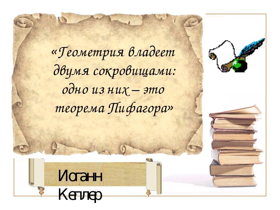 Иоганн Кеплер «Геометрия владеет двумя сокровищами: одно из них – это теорема...