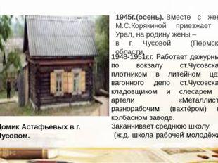 1945г.(осень).Вместе с женой М.С.Корякиной приезжает на Урал, на родину жены
