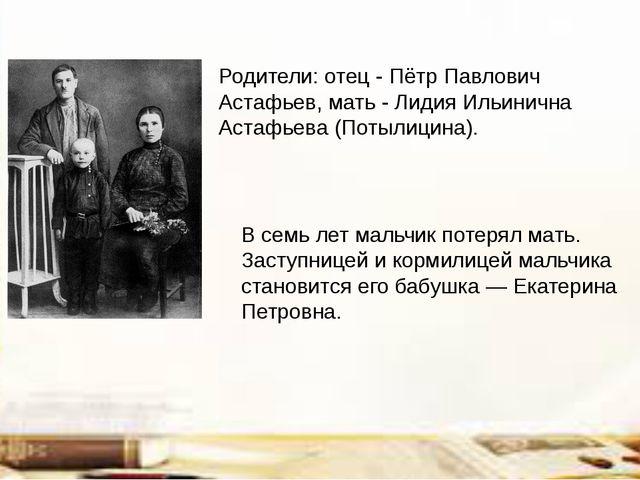 Родители: отец - Пётр Павлович Астафьев, мать - Лидия Ильинична Астафьева (По...