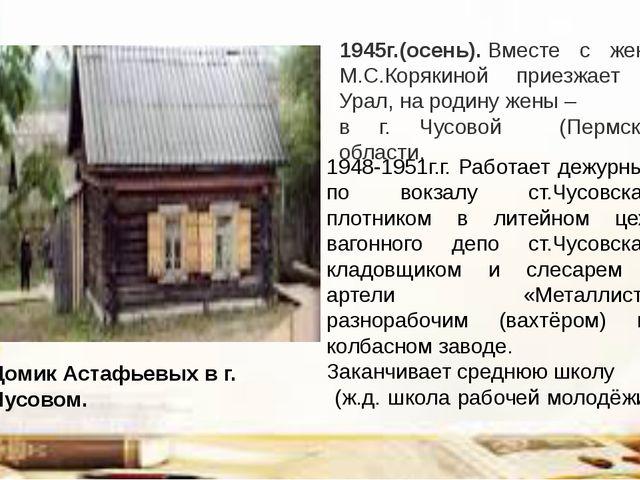 1945г.(осень).Вместе с женой М.С.Корякиной приезжает на Урал, на родину жены...